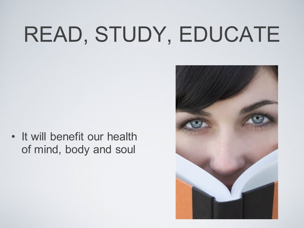 READ, STUDY, EDUCATE It will benefit our health of mind, body and soul