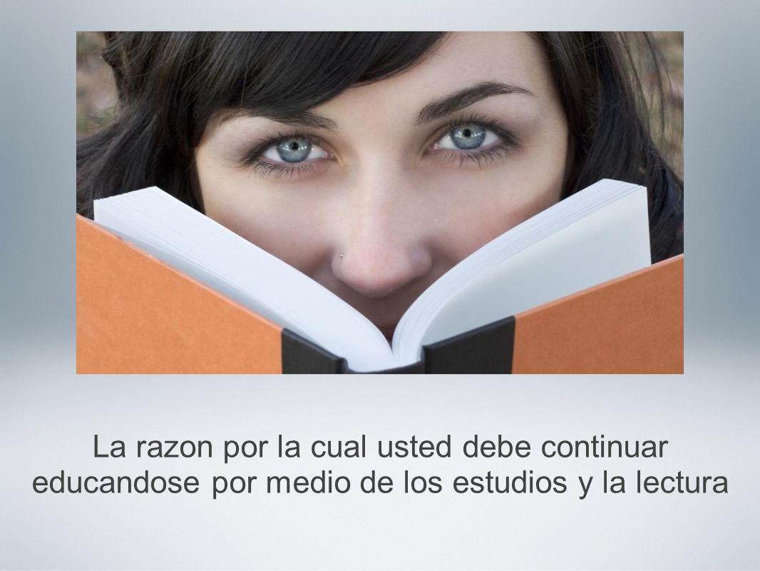 La razon por la cual usted debe continuar educandose por medio de los estudios y la lectura