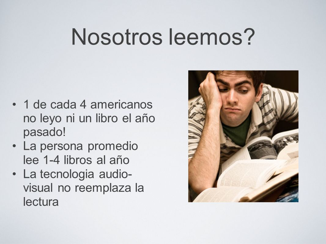 Nosotros leemos? 1 de cada 4 americanos no leyo ni un libro el año pasado! La persona promedio lee 1-4 libros al año La tecnologia audio- visual no re