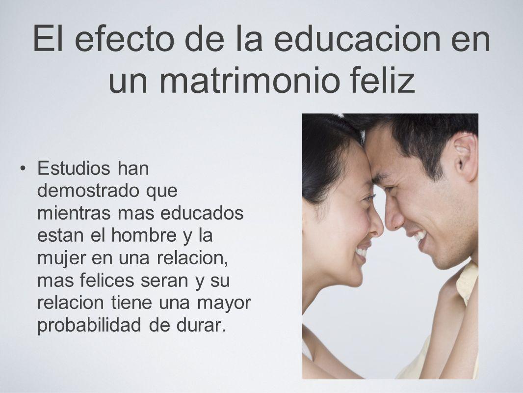 El efecto de la educacion en un matrimonio feliz Estudios han demostrado que mientras mas educados estan el hombre y la mujer en una relacion, mas fel