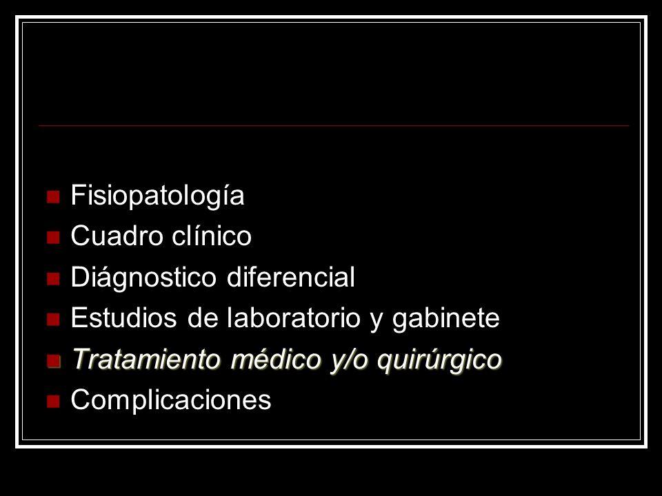Fisiopatología Cuadro clínico Diágnostico diferencial Estudios de laboratorio y gabinete Tratamiento médico y/o quirúrgico Tratamiento médico y/o quir