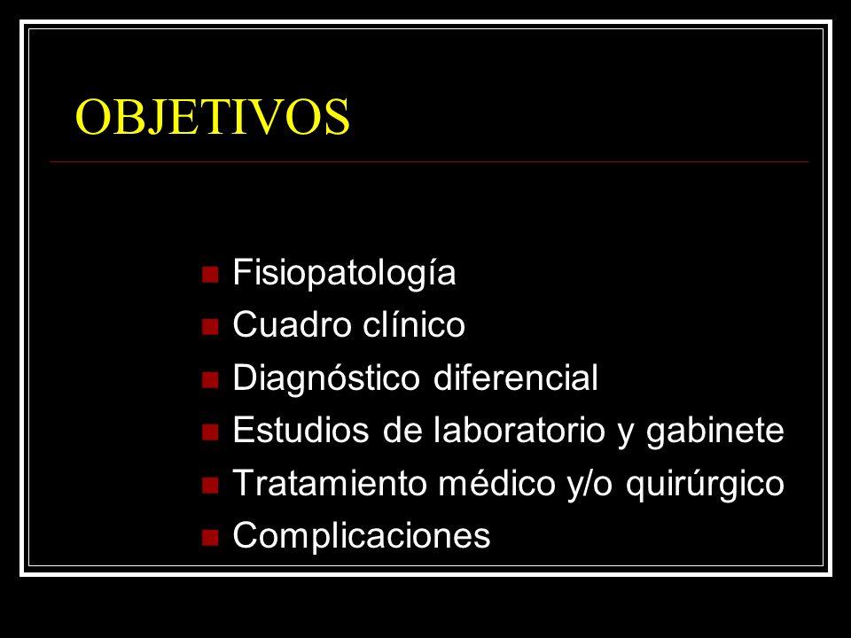 OBJETIVOS Fisiopatología Cuadro clínico Diagnóstico diferencial Estudios de laboratorio y gabinete Tratamiento médico y/o quirúrgico Complicaciones