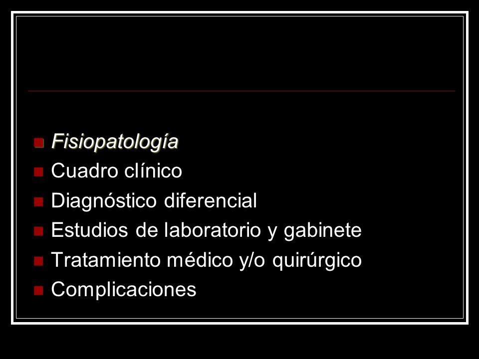 Fisiopatología Fisiopatología Cuadro clínico Diagnóstico diferencial Estudios de laboratorio y gabinete Tratamiento médico y/o quirúrgico Complicacion