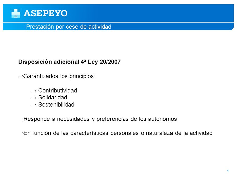 Prestación por cese de actividad 1 Disposición adicional 4ª Ley 20/2007 Garantizados los principios: Contributividad Solidaridad Sostenibilidad Respon