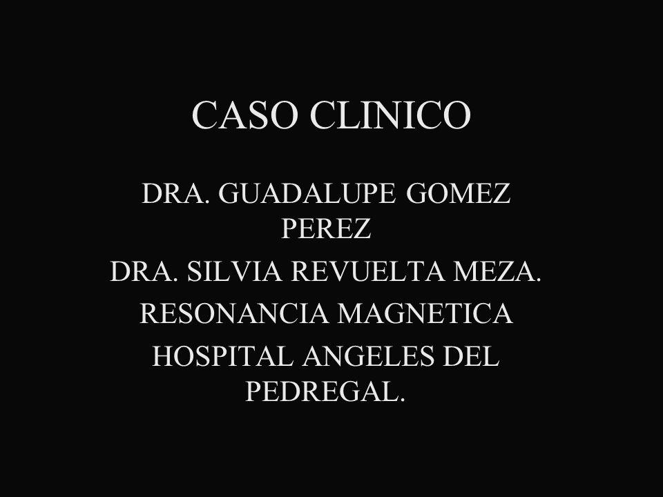 CASO CLINICO DRA. GUADALUPE GOMEZ PEREZ DRA. SILVIA REVUELTA MEZA. RESONANCIA MAGNETICA HOSPITAL ANGELES DEL PEDREGAL.