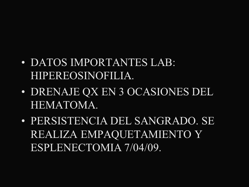 DATOS IMPORTANTES LAB: HIPEREOSINOFILIA. DRENAJE QX EN 3 OCASIONES DEL HEMATOMA. PERSISTENCIA DEL SANGRADO. SE REALIZA EMPAQUETAMIENTO Y ESPLENECTOMIA