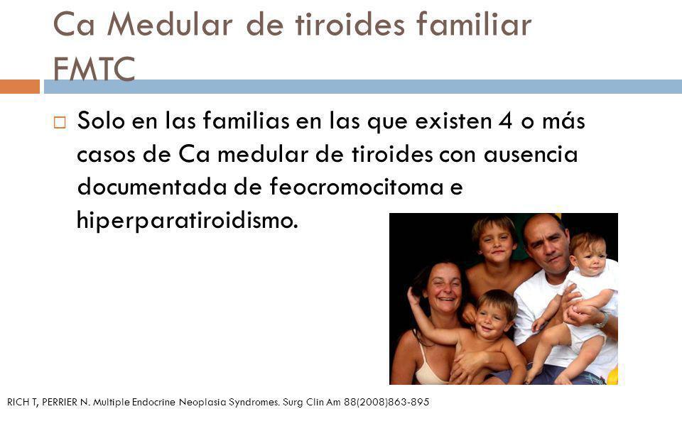 Ca Medular de tiroides familiar FMTC Solo en las familias en las que existen 4 o más casos de Ca medular de tiroides con ausencia documentada de feocr