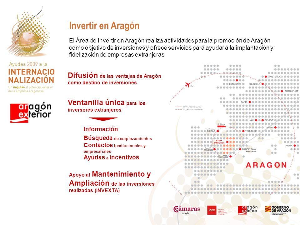El Área de Invertir en Aragón realiza actividades para la promoción de Aragón como objetivo de inversiones y ofrece servicios para ayudar a la implantación y fidelización de empresas extranjeras Invertir en Aragón Ventanilla única para los inversores extranjeros Información Búsqueda de emplazamientos Contactos institucionales y empresariales Ayudas e incentivos Apoyo al Mantenimiento y Ampliación de las inversiones realizadas (INVEXTA) Difusión de las ventajas de Aragón como destino de inversiones