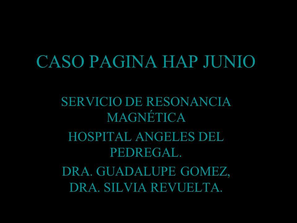 CASO PAGINA HAP JUNIO SERVICIO DE RESONANCIA MAGNÉTICA HOSPITAL ANGELES DEL PEDREGAL. DRA. GUADALUPE GOMEZ, DRA. SILVIA REVUELTA.