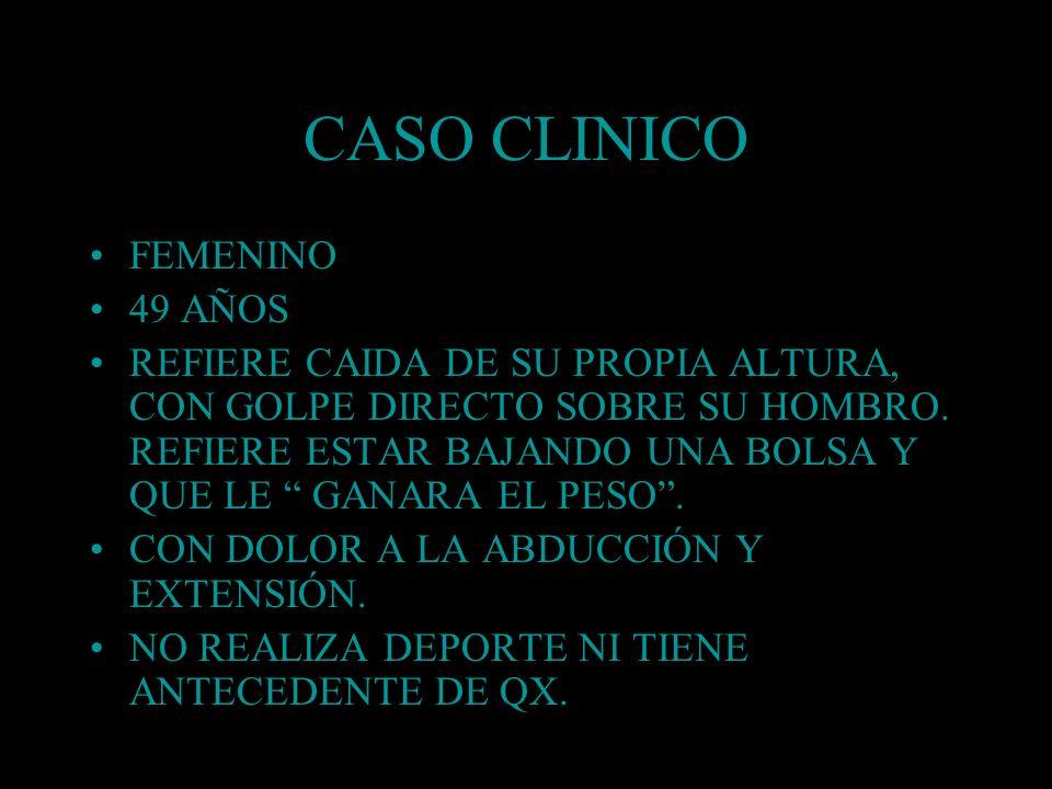 CASO CLINICO FEMENINO 49 AÑOS REFIERE CAIDA DE SU PROPIA ALTURA, CON GOLPE DIRECTO SOBRE SU HOMBRO. REFIERE ESTAR BAJANDO UNA BOLSA Y QUE LE GANARA EL