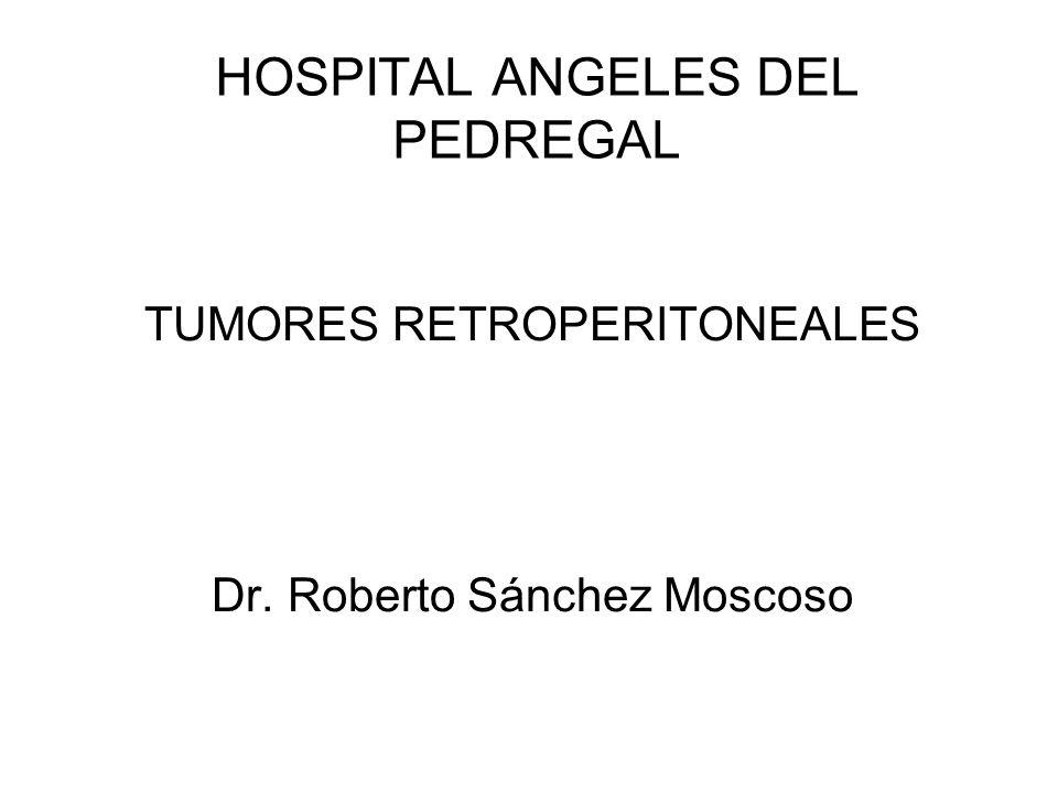 HOSPITAL ANGELES DEL PEDREGAL TUMORES RETROPERITONEALES Dr. Roberto Sánchez Moscoso