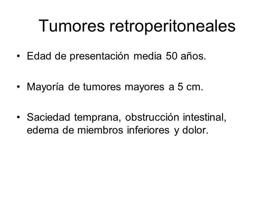 Tumores retroperitoneales Edad de presentación media 50 años. Mayoría de tumores mayores a 5 cm. Saciedad temprana, obstrucción intestinal, edema de m