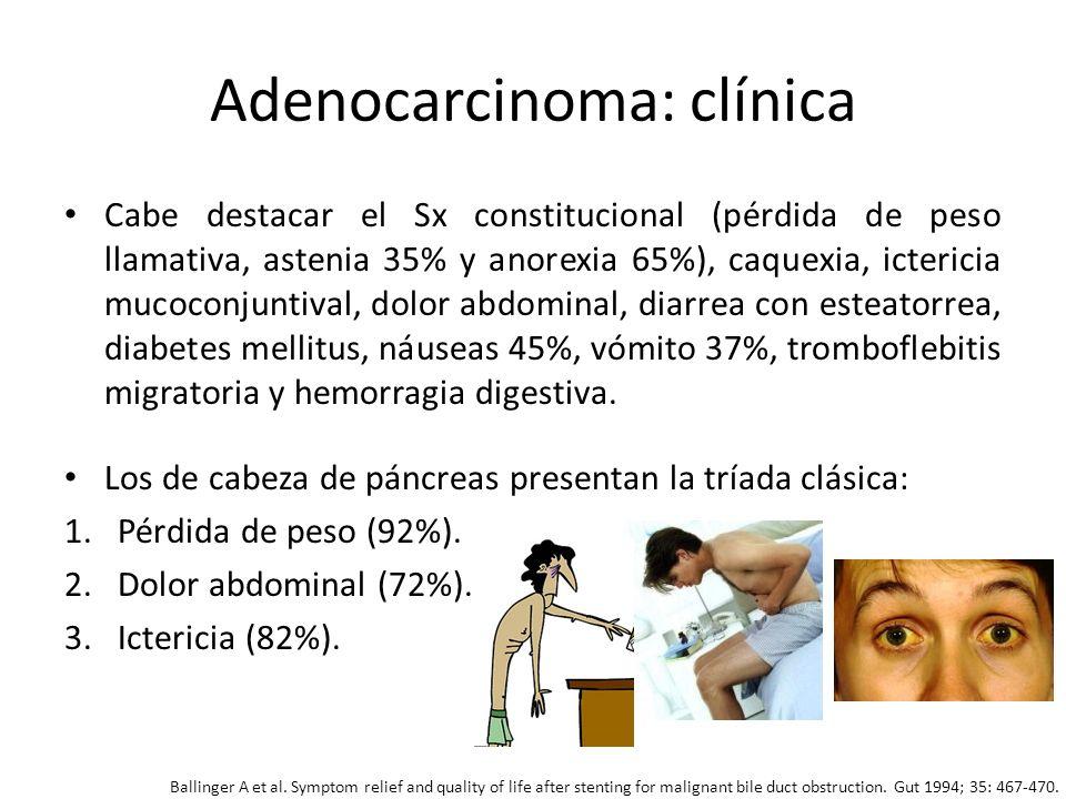 Adenocarcinoma: clínica Cabe destacar el Sx constitucional (pérdida de peso llamativa, astenia 35% y anorexia 65%), caquexia, ictericia mucoconjuntiva