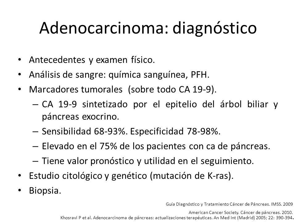Adenocarcinoma: diagnóstico Antecedentes y examen físico. Análisis de sangre: química sanguínea, PFH. Marcadores tumorales (sobre todo CA 19-9). – CA