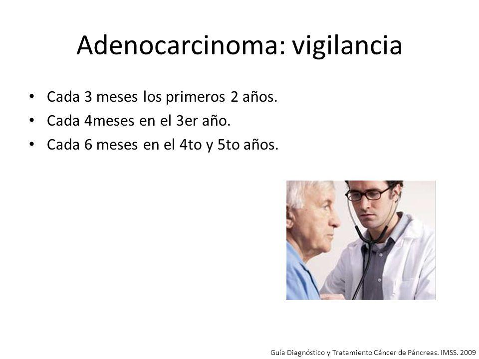 Adenocarcinoma: vigilancia Cada 3 meses los primeros 2 años. Cada 4meses en el 3er año. Cada 6 meses en el 4to y 5to años. Guía Diagnóstico y Tratamie