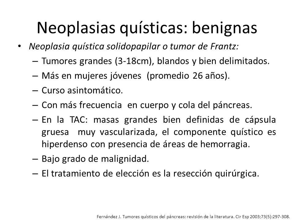 Neoplasias quísticas: benignas Neoplasia quística solidopapilar o tumor de Frantz: – Tumores grandes (3-18cm), blandos y bien delimitados. – Más en mu