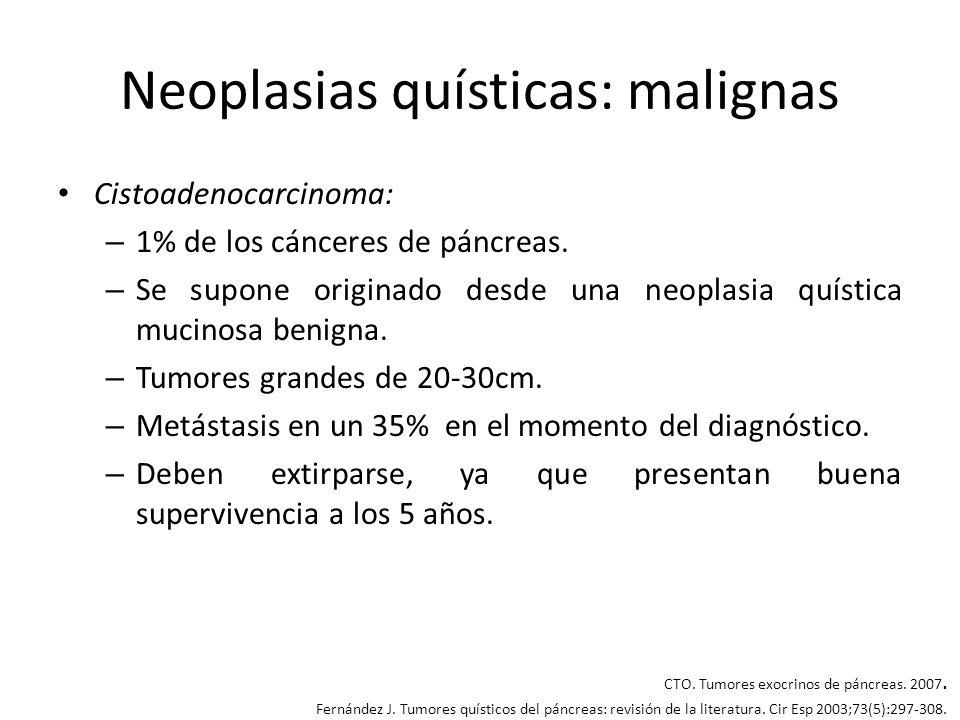 Neoplasias quísticas: malignas Cistoadenocarcinoma: – 1% de los cánceres de páncreas. – Se supone originado desde una neoplasia quística mucinosa beni