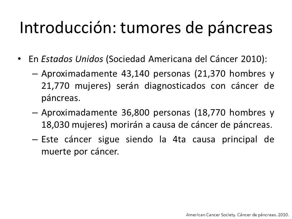 Introducción: tumores de páncreas En Estados Unidos (Sociedad Americana del Cáncer 2010): – Aproximadamente 43,140 personas (21,370 hombres y 21,770 m