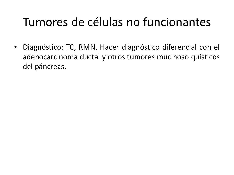 Tumores de células no funcionantes Diagnóstico: TC, RMN. Hacer diagnóstico diferencial con el adenocarcinoma ductal y otros tumores mucinoso quísticos