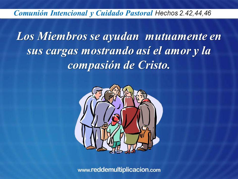 Los Miembros se ayudan mutuamente en sus cargas mostrando así el amor y la compasión de Cristo. Comunión Intencional y Cuidado Pastoral Hechos 2.42,44