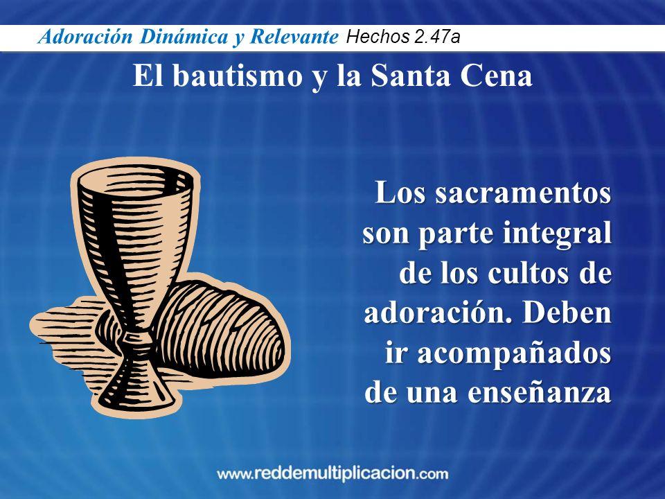 El bautismo y la Santa Cena Los sacramentos son parte integral de los cultos de adoración. Deben ir acompañados de una enseñanza Adoración Dinámica y