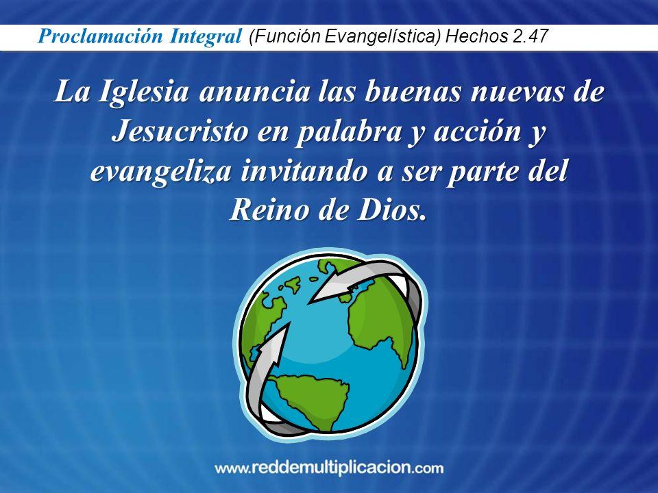La Iglesia anuncia las buenas nuevas de Jesucristo en palabra y acción y evangeliza invitando a ser parte del Reino de Dios. Proclamación Integral (Fu