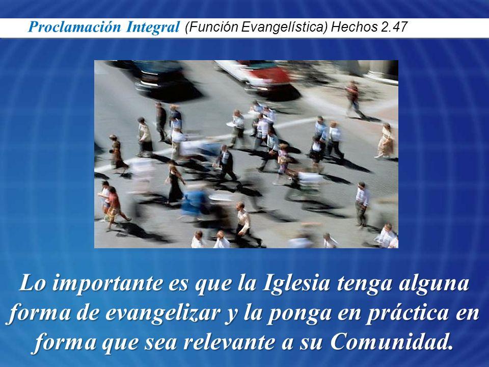 Lo importante es que la Iglesia tenga alguna forma de evangelizar y la ponga en práctica en forma que sea relevante a su Comunidad. Proclamación Integ