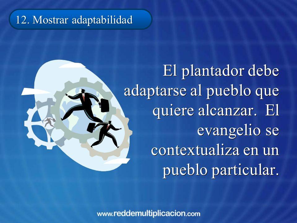 El plantador debe adaptarse al pueblo que quiere alcanzar. El evangelio se contextualiza en un pueblo particular. 12. Mostrar adaptabilidad