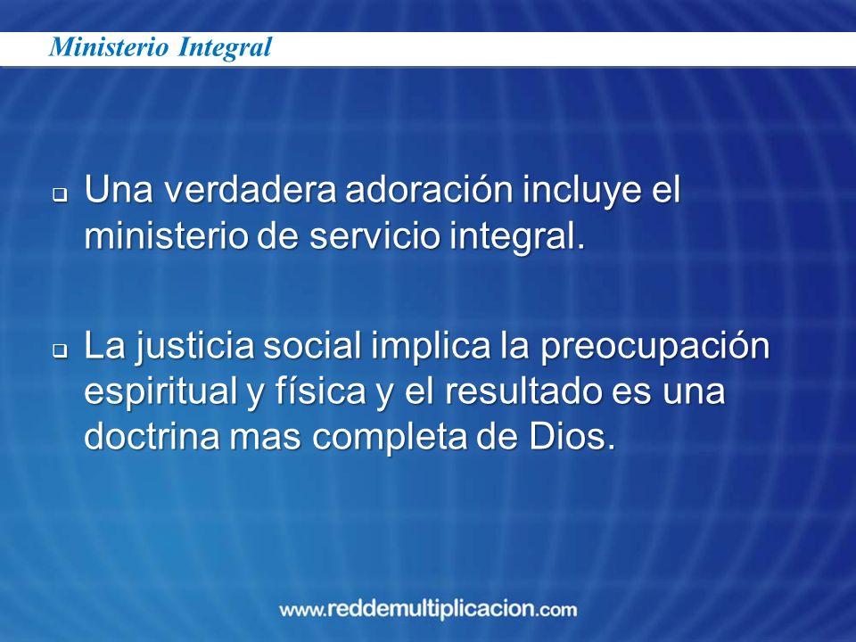 Una verdadera adoración incluye el ministerio de servicio integral. Una verdadera adoración incluye el ministerio de servicio integral. La justicia so