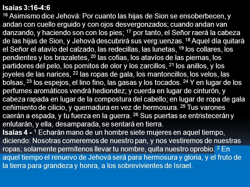 Isaías 3:16-4:6 16 Asimismo dice Jehová: Por cuanto las hijas de Sion se ensoberbecen, y andan con cuello erguido y con ojos desvergonzados; cuando an