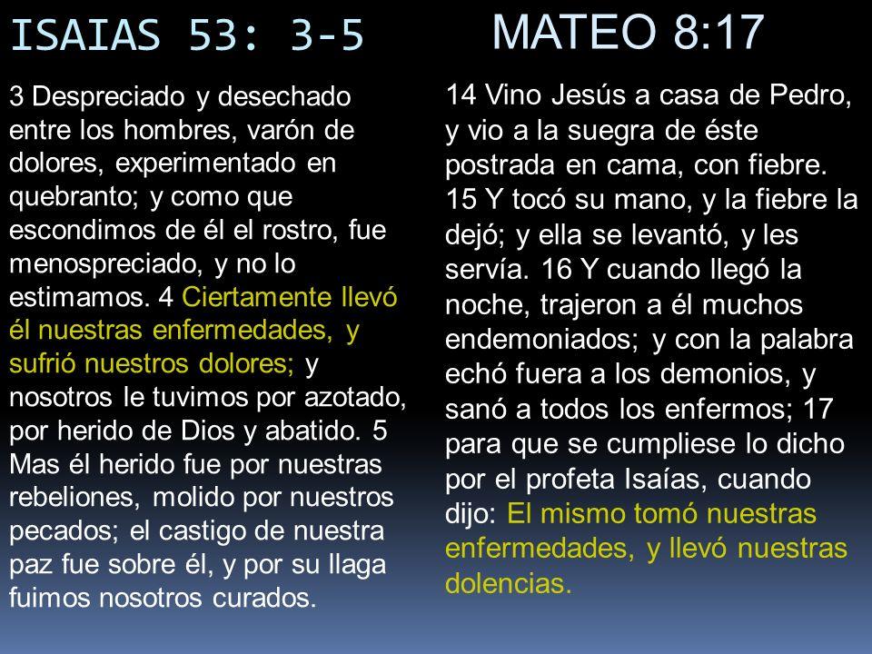 ISAIAS 53: 3-5 MATEO 8:17 14 Vino Jesús a casa de Pedro, y vio a la suegra de éste postrada en cama, con fiebre. 15 Y tocó su mano, y la fiebre la dej