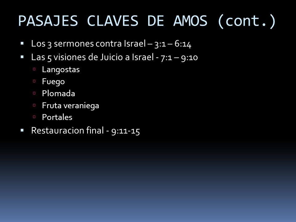 PASAJES CLAVES DE AMOS (cont.) Los 3 sermones contra Israel – 3:1 – 6:14 Las 5 visiones de Juicio a Israel - 7:1 – 9:10 Langostas Fuego Plomada Fruta