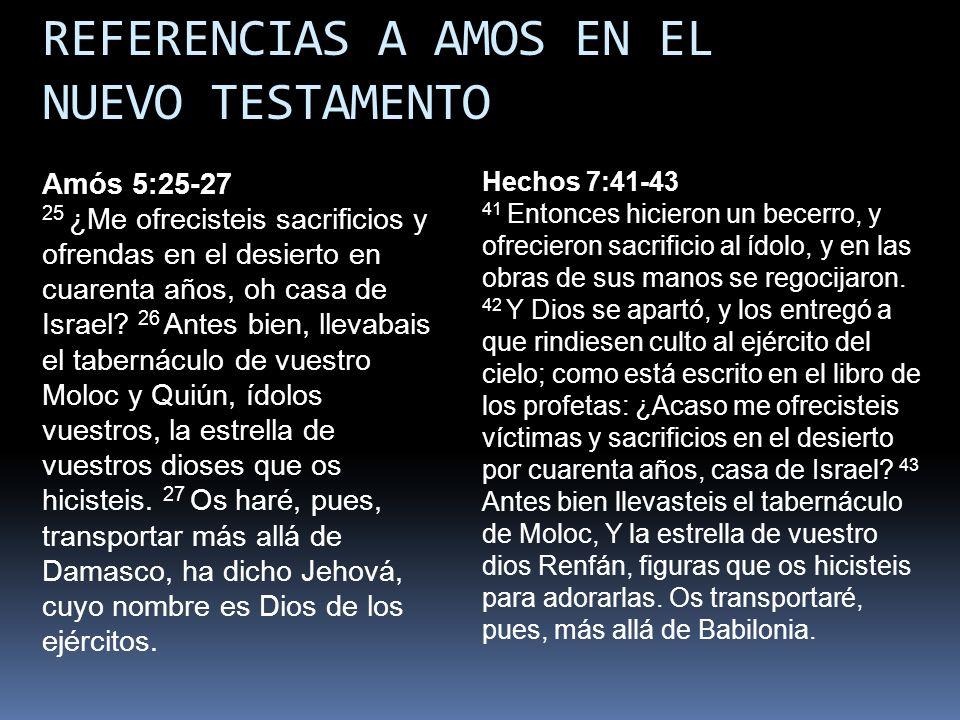 REFERENCIAS A AMOS EN EL NUEVO TESTAMENTO Hechos 7:41-43 41 Entonces hicieron un becerro, y ofrecieron sacrificio al ídolo, y en las obras de sus mano