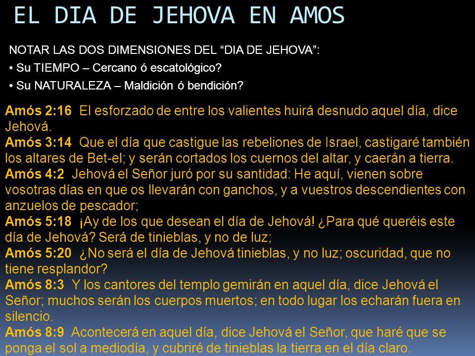 EL DIA DE JEHOVA EN AMOS Amós 2:16 El esforzado de entre los valientes huirá desnudo aquel día, dice Jehová. Amós 3:14 Que el día que castigue las reb