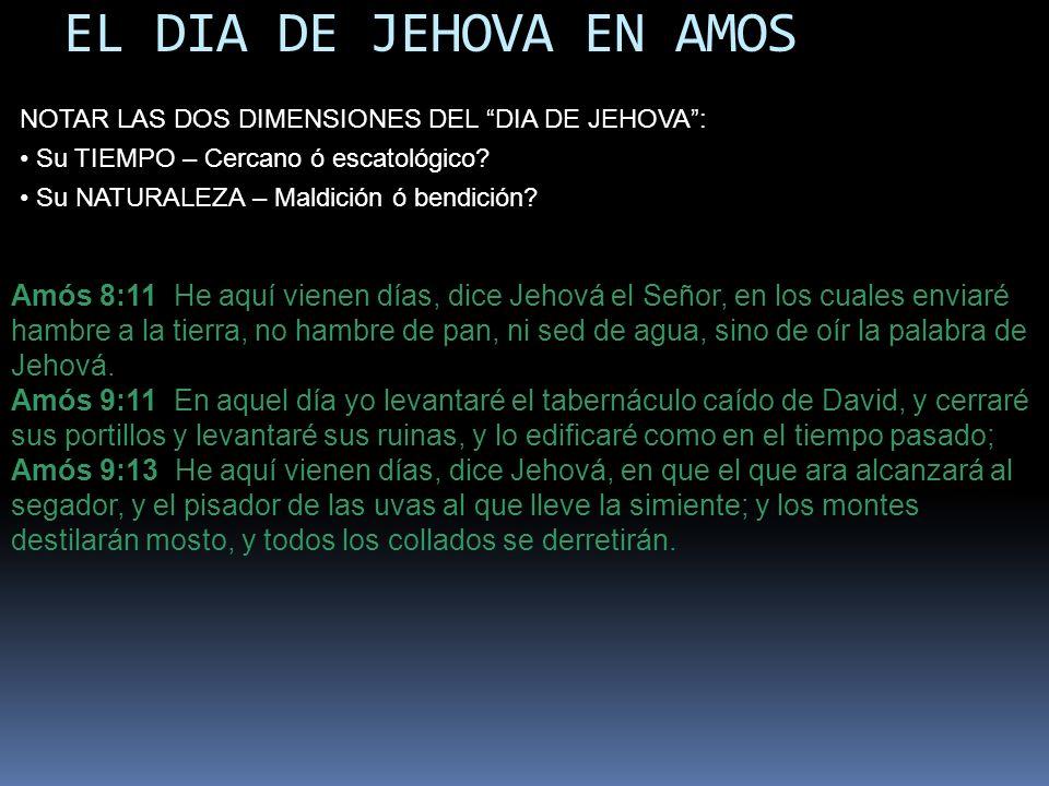 EL DIA DE JEHOVA EN AMOS Amós 8:11 He aquí vienen días, dice Jehová el Señor, en los cuales enviaré hambre a la tierra, no hambre de pan, ni sed de ag