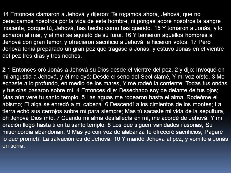 14 Entonces clamaron a Jehová y dijeron: Te rogamos ahora, Jehová, que no perezcamos nosotros por la vida de este hombre, ni pongas sobre nosotros la
