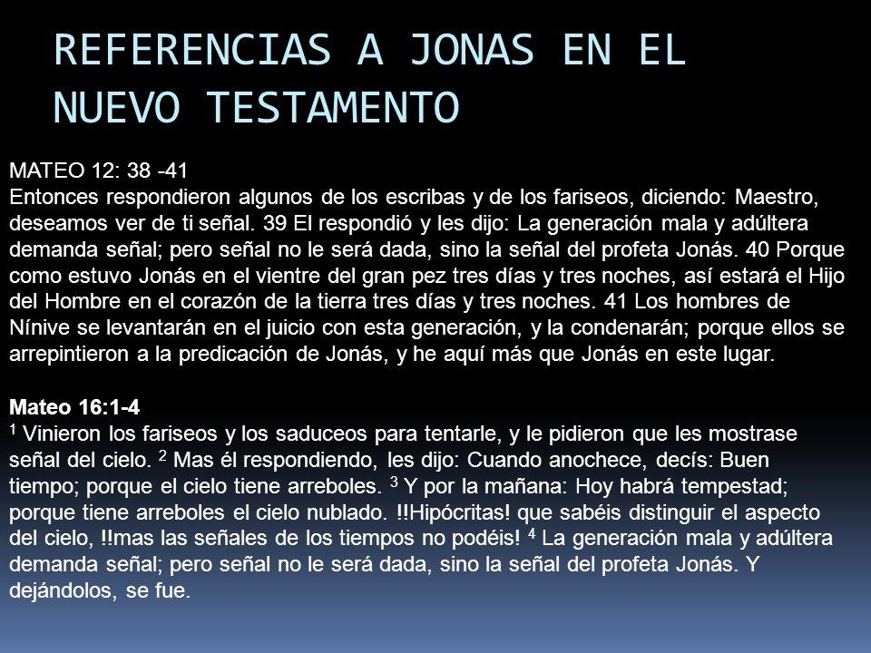 REFERENCIAS A JONAS EN EL NUEVO TESTAMENTO MATEO 12: 38 -41 Entonces respondieron algunos de los escribas y de los fariseos, diciendo: Maestro, deseam