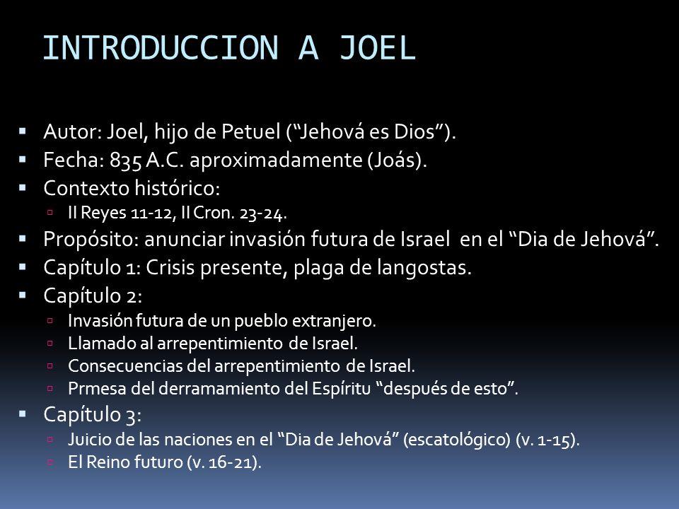 INTRODUCCION A JOEL Autor: Joel, hijo de Petuel (Jehová es Dios). Fecha: 835 A.C. aproximadamente (Joás). Contexto histórico: II Reyes 11-12, II Cron.