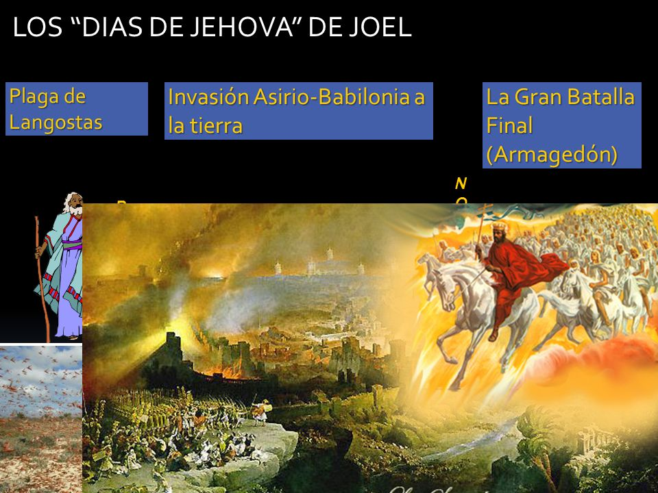 LOS DIAS DE JEHOVA DE JOEL NOSOTROSNOSOTROSNOSOTROSNOSOTROS PROFETAPROFETAPROFETAPROFETA Plaga de Langostas Invasión Asirio-Babilonia a la tierra La G