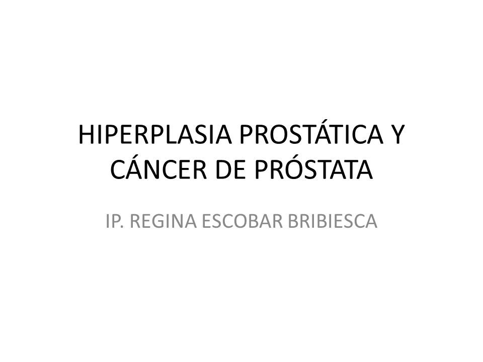 HIPERPLASIA PROSTÁTICA Y CÁNCER DE PRÓSTATA IP. REGINA ESCOBAR BRIBIESCA