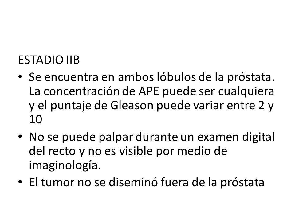 ESTADIO IIB Se encuentra en ambos lóbulos de la próstata. La concentración de APE puede ser cualquiera y el puntaje de Gleason puede variar entre 2 y