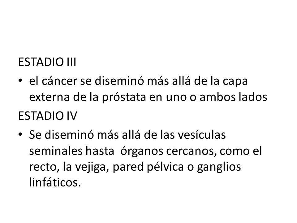 ESTADIO III el cáncer se diseminó más allá de la capa externa de la próstata en uno o ambos lados ESTADIO IV Se diseminó más allá de las vesículas sem