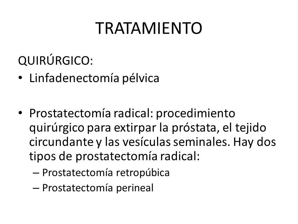 TRATAMIENTO QUIRÚRGICO: Linfadenectomía pélvica Prostatectomía radical: procedimiento quirúrgico para extirpar la próstata, el tejido circundante y la