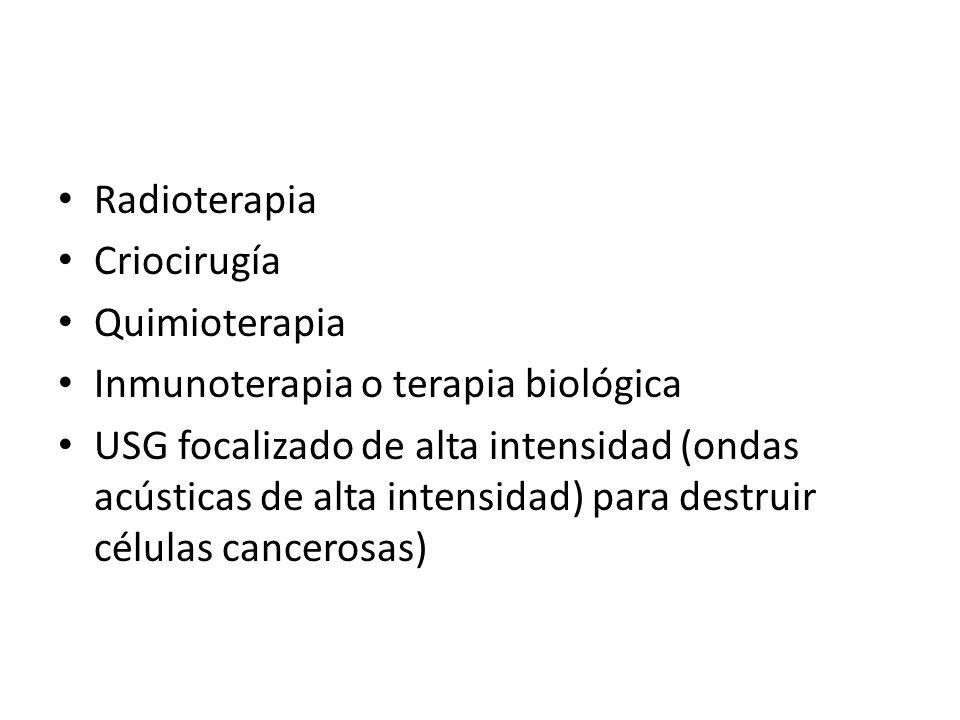Radioterapia Criocirugía Quimioterapia Inmunoterapia o terapia biológica USG focalizado de alta intensidad (ondas acústicas de alta intensidad) para d