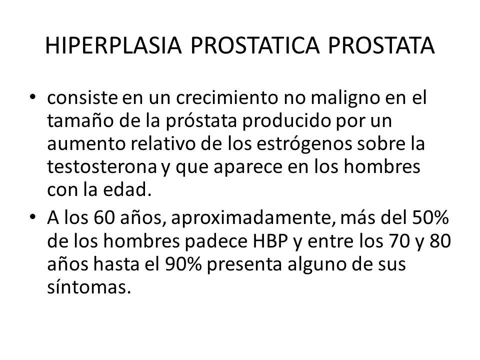 HIPERPLASIA PROSTATICA PROSTATA consiste en un crecimiento no maligno en el tamaño de la próstata producido por un aumento relativo de los estrógenos