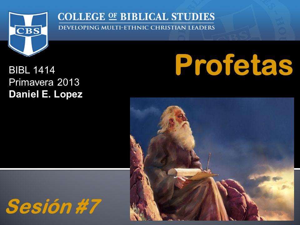 BIBL 1414 Primavera 2013 Daniel E. Lopez Profetas Sesión #7