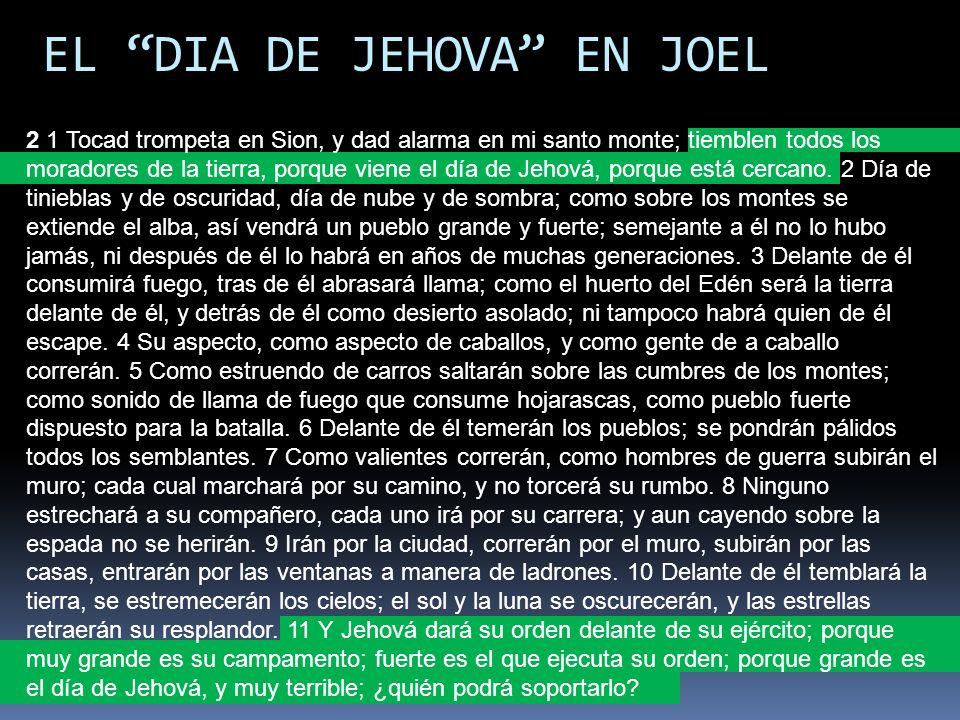 EL DIA DE JEHOVA EN JOEL 2 1 Tocad trompeta en Sion, y dad alarma en mi santo monte; tiemblen todos los moradores de la tierra, porque viene el día de