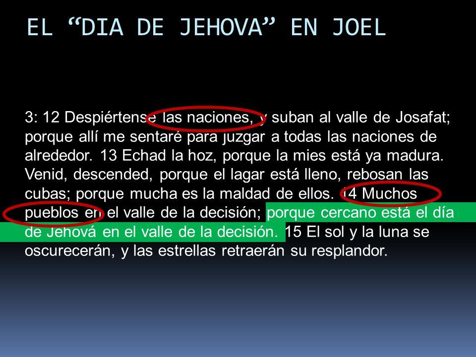 EL DIA DE JEHOVA EN JOEL 3: 12 Despiértense las naciones, y suban al valle de Josafat; porque allí me sentaré para juzgar a todas las naciones de alre