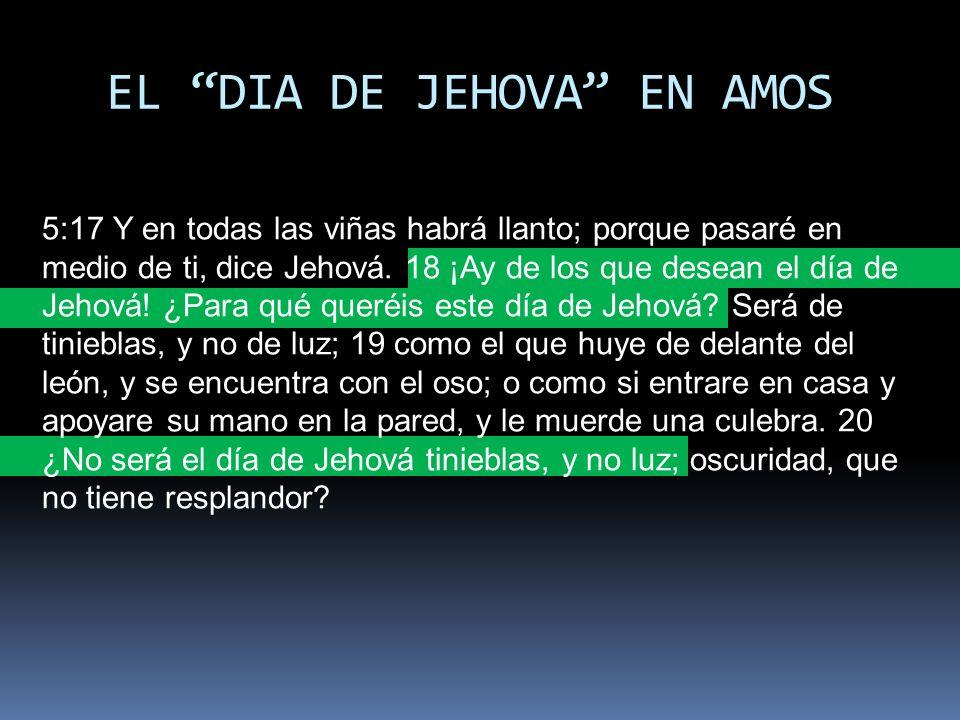 EL DIA DE JEHOVA EN AMOS 5:17 Y en todas las viñas habrá llanto; porque pasaré en medio de ti, dice Jehová. 18 ¡Ay de los que desean el día de Jehová!