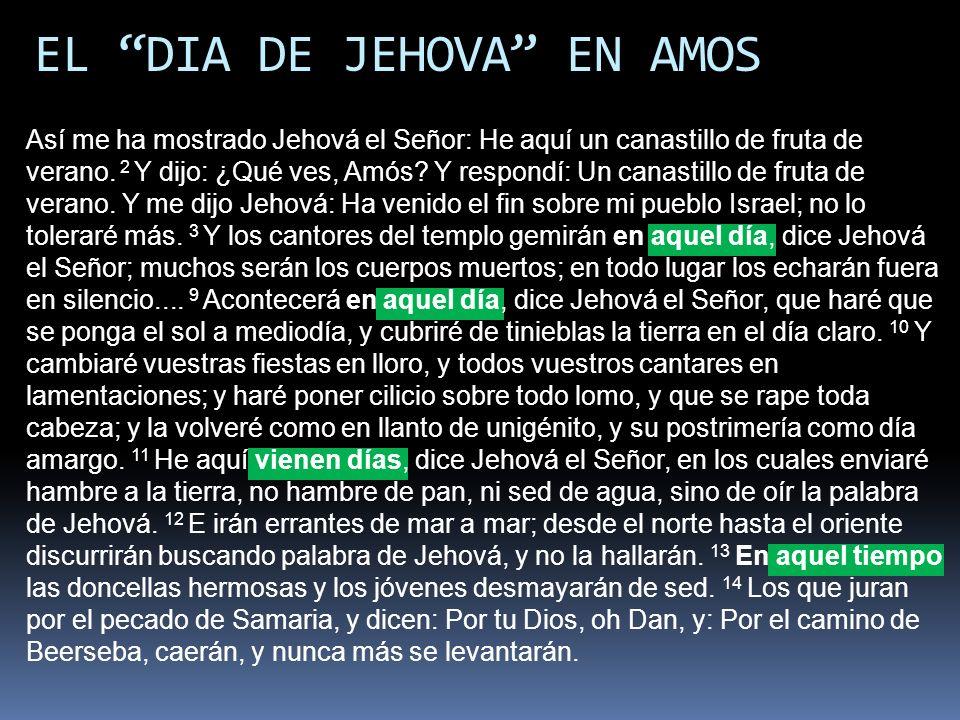EL DIA DE JEHOVA EN AMOS Así me ha mostrado Jehová el Señor: He aquí un canastillo de fruta de verano. 2 Y dijo: ¿Qué ves, Amós? Y respondí: Un canast
